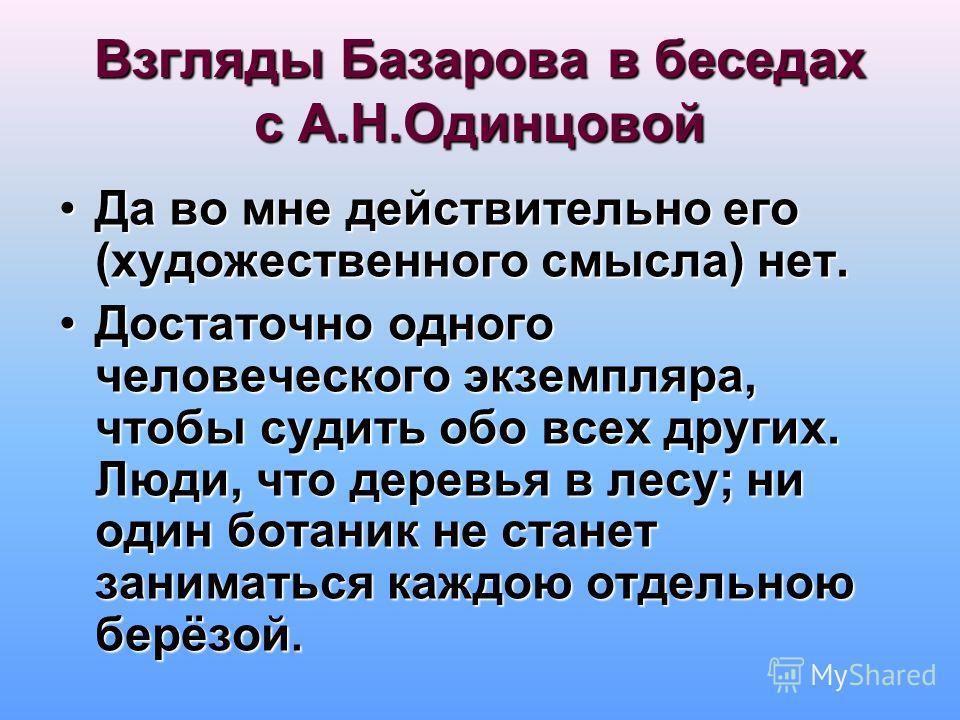 Взгляды Базарова в беседах с А.Н.Одинцовой Да во мне действительно его (художественного смысла) нет.Да во мне действительно его (художественного смысла) нет. Достаточно одного человеческого экземпляра, чтобы судить обо всех других. Люди, что деревья