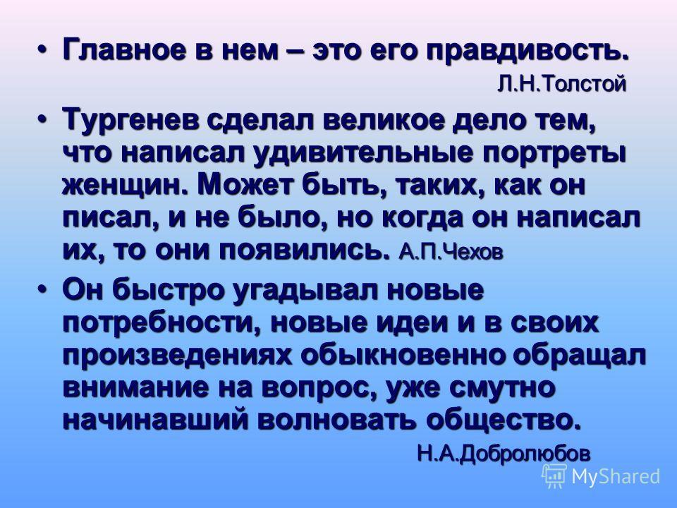 Главное в нем – это его правдивость.Главное в нем – это его правдивость. Л.Н.Толстой Л.Н.Толстой Тургенев сделал великое дело тем, что написал удивительные портреты женщин. Может быть, таких, как он писал, и не было, но когда он написал их, то они по