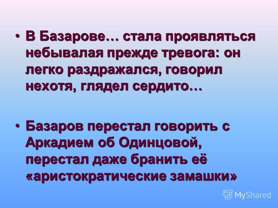 В Базарове… стала проявляться небывалая прежде тревога: он легко раздражался, говорил нехотя, глядел сердито…В Базарове… стала проявляться небывалая прежде тревога: он легко раздражался, говорил нехотя, глядел сердито… Базаров перестал говорить с Арк