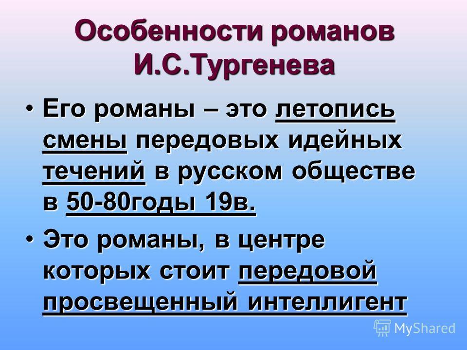 Особенности романов И.С.Тургенева Его романы – это летопись смены передовых идейных течений в русском обществе в 50-80годы 19в.Его романы – это летопись смены передовых идейных течений в русском обществе в 50-80годы 19в. Это романы, в центре которых