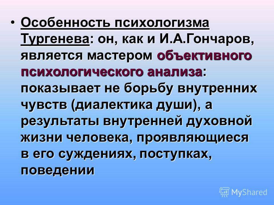 Особенность психологизма Тургенева: он, как и И.А.Гончаров, является мастером объективного психологического анализа: показывает не борьбу внутренних чувств (диалектика души), а результаты внутренней духовной жизни человека, проявляющиеся в его сужден