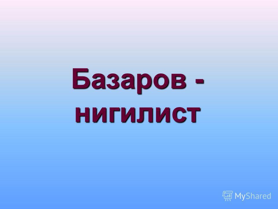 Базаров - нигилист