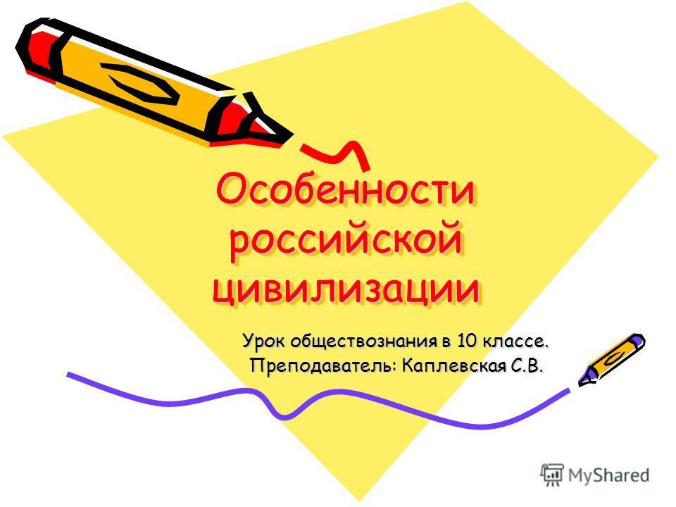 Особенности российской цивилизации Урок обществознания в 10 классе. Преподаватель: Каплевская С.В.