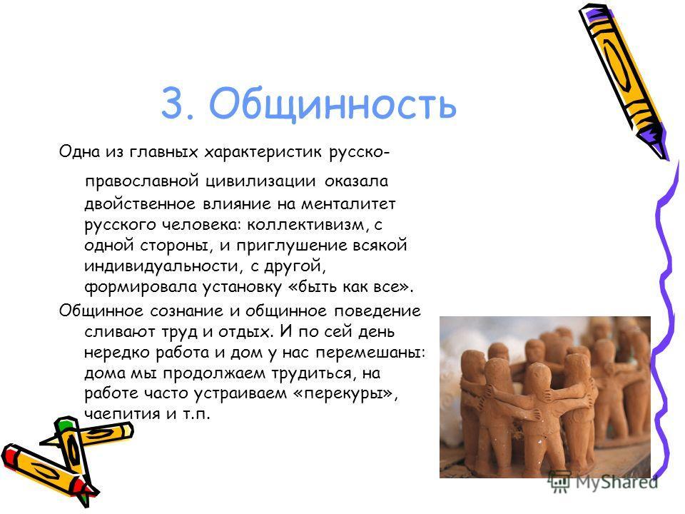 3. Общинность Одна из главных характеристик русско- православной цивилизации оказала двойственное влияние на менталитет русского человека: коллективизм, с одной стороны, и приглушение всякой индивидуальности, с другой, формировала установку «быть как