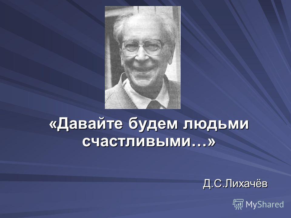 «Давайте будем людьми счастливыми…» Д.С.Лихачёв Д.С.Лихачёв