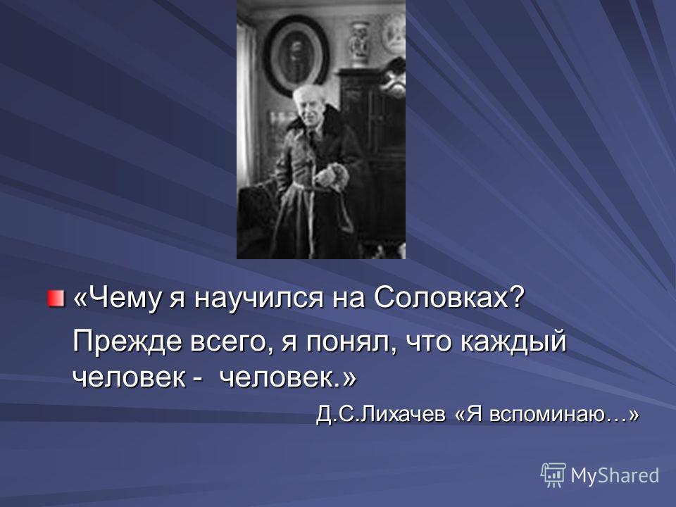 «Чему я научился на Соловках? Прежде всего, я понял, что каждый человек - человек.» Д.С.Лихачев «Я вспоминаю…»