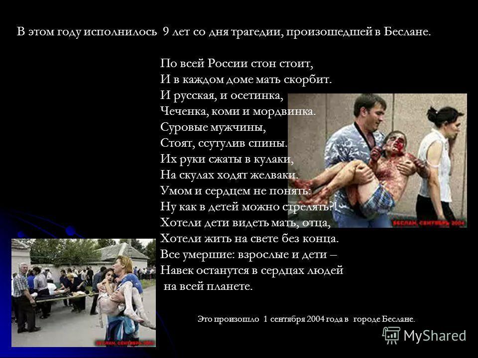 В этом году исполнилось 9 лет со дня трагедии, произошедшей в Беслане. По всей России стон стоит, И в каждом доме мать скорбит. И русская, и осетинка, Чеченка, коми и мордвинка. Суровые мужчины, Стоят, ссутулив спины. Их руки сжаты в кулаки, На скула