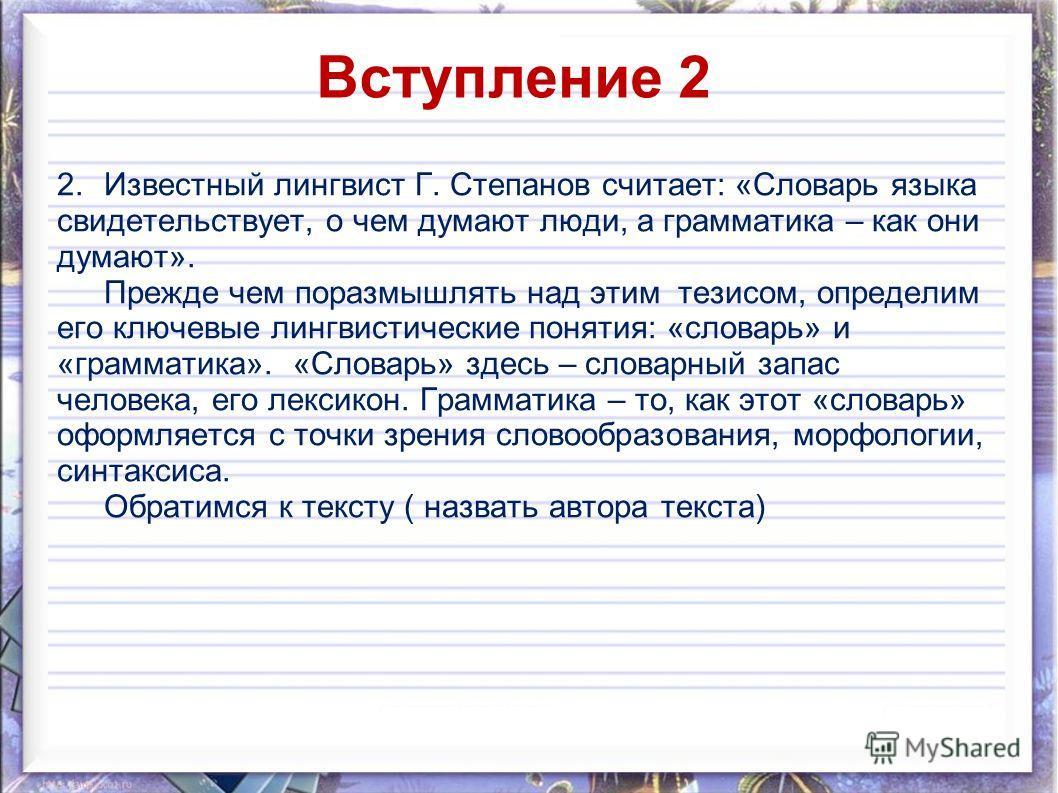 Вступление 2 2. Известный лингвист Г. Степанов считает: «Словарь языка свидетельствует, о чем думают люди, а грамматика – как они думают». Прежде чем поразмышлять над этим тезисом, определим его ключевые лингвистические понятия: «словарь» и «граммати