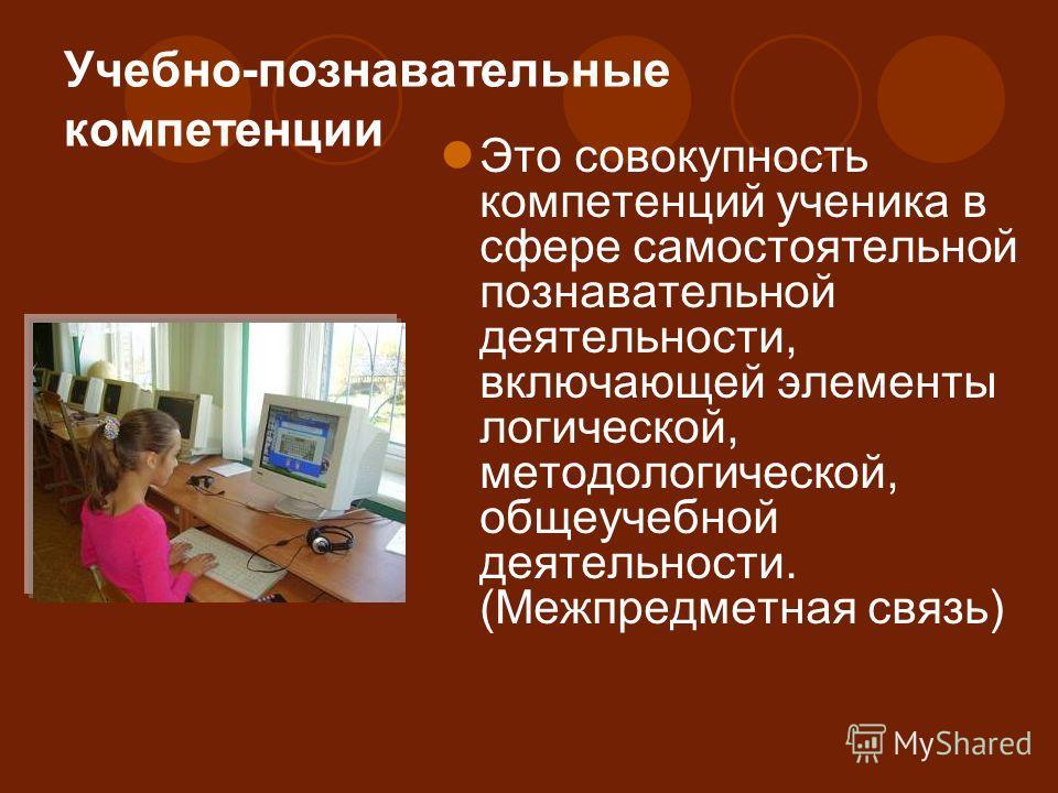 Учебно-познавательные компетенции Это совокупность компетенций ученика в сфере самостоятельной познавательной деятельности, включающей элементы логической, методологической, общеучебной деятельности. (Межпредметная связь)
