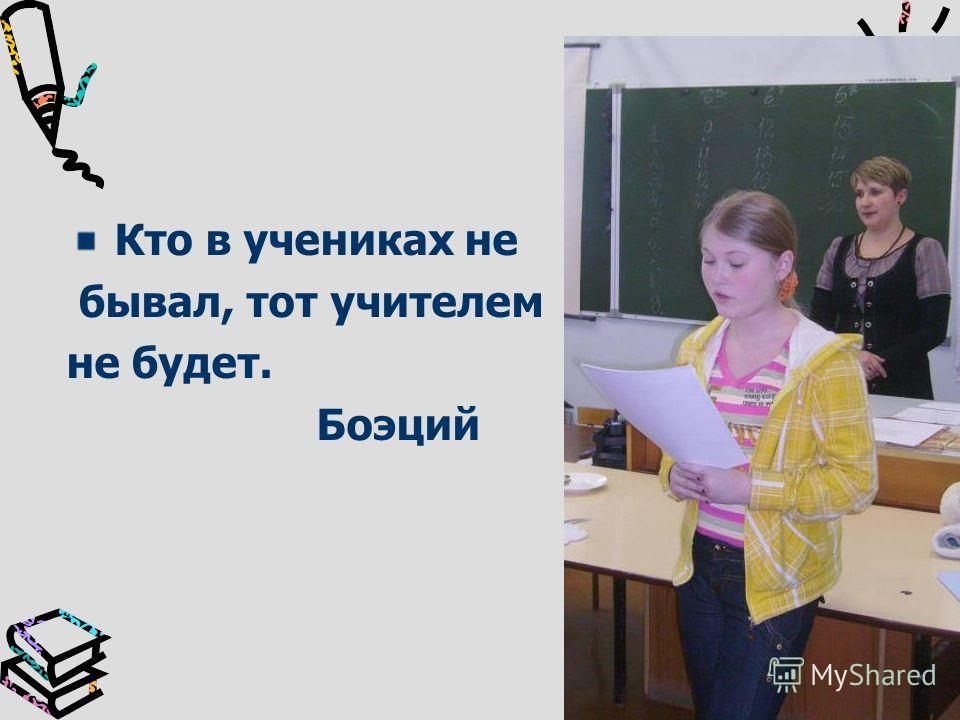 Кто в учениках не бывал, тот учителем не будет. Боэций