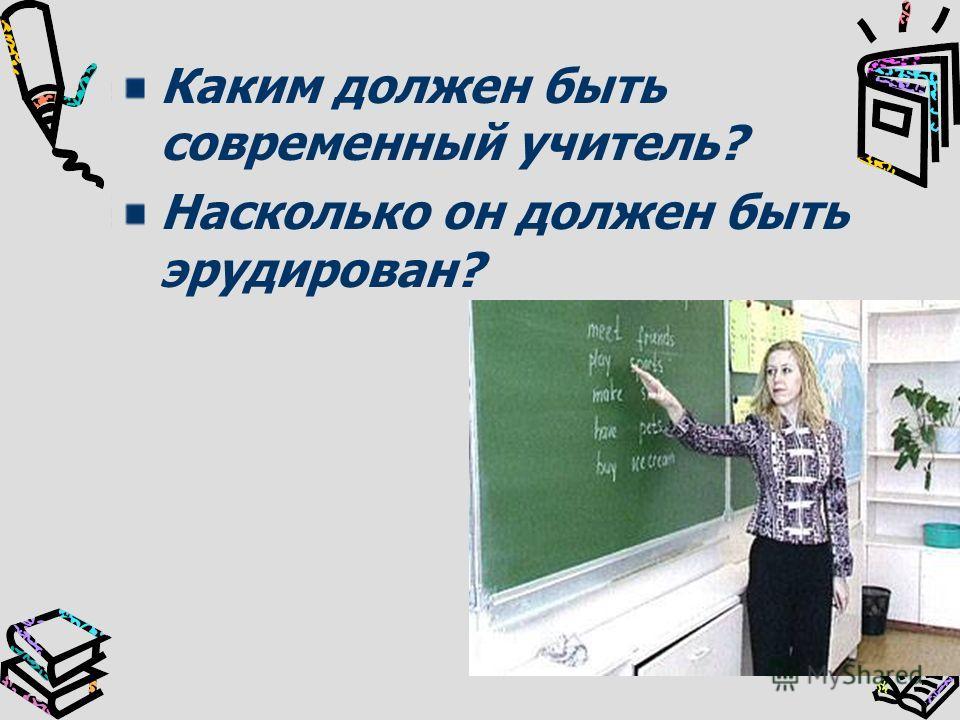 Каким должен быть современный учитель? Насколько он должен быть эрудирован?