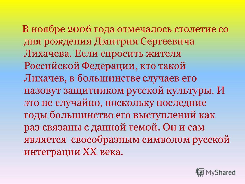 В ноябре 2006 года отмечалось столетие со дня рождения Дмитрия Сергеевича Лихачева. Если спросить жителя Российской Федерации, кто такой Лихачев, в большинстве случаев его назовут защитником русской культуры. И это не случайно, поскольку последние го