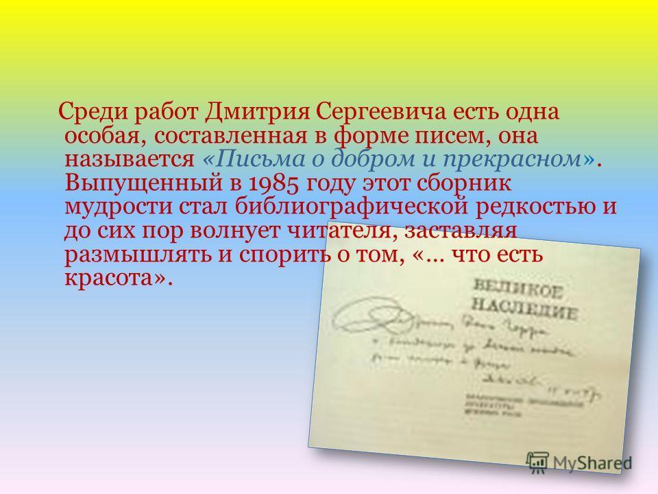Среди работ Дмитрия Сергеевича есть одна особая, составленная в форме писем, она называется «Письма о добром и прекрасном». Выпущенный в 1985 году этот сборник мудрости стал библиографической редкостью и до сих пор волнует читателя, заставляя размышл