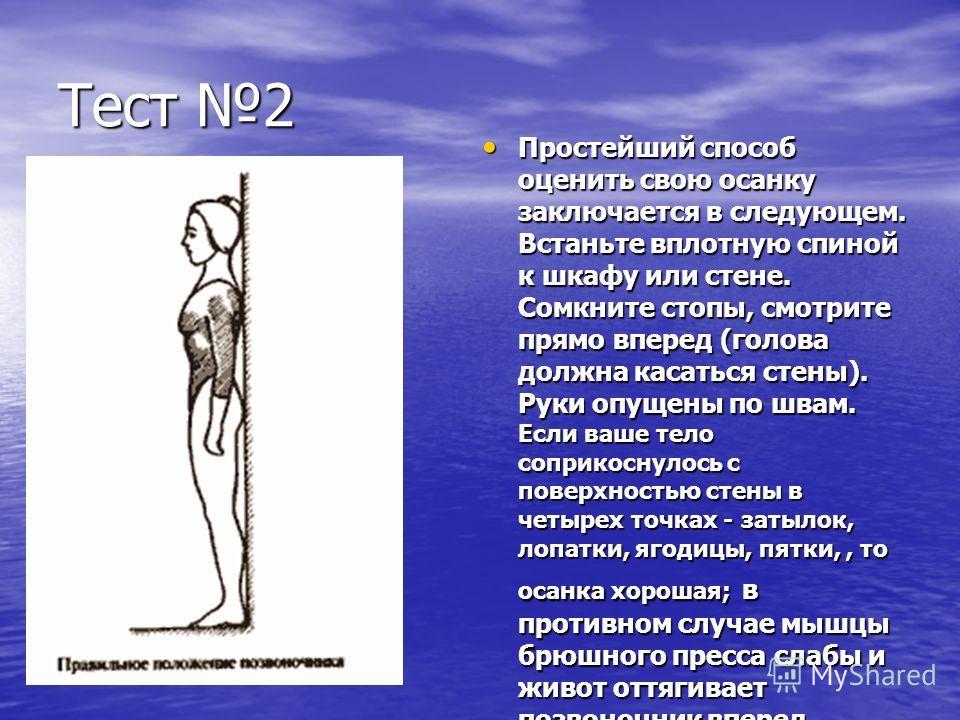 Тест 2 Простейший способ оценить свою осанку заключается в следующем. Встаньте вплотную спиной к шкафу или стене. Сомкните стопы, смотрите прямо вперед (голова должна касаться стены). Руки опущены по швам. Если ваше тело соприкоснулось с поверхностью