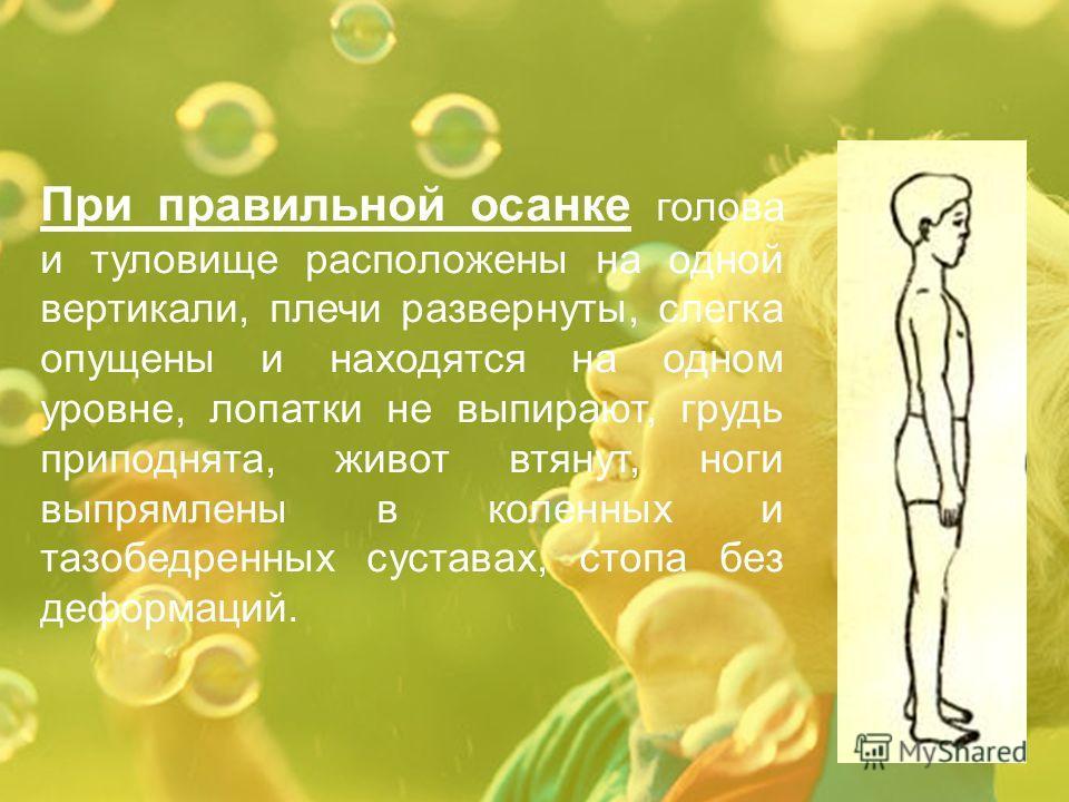 При правильной осанке голова и туловище расположены на одной вертикали, плечи развернуты, слегка опущены и находятся на одном уровне, лопатки не выпирают, грудь приподнята, живот втянут, ноги выпрямлены в коленных и тазобедренных суставах, стопа без