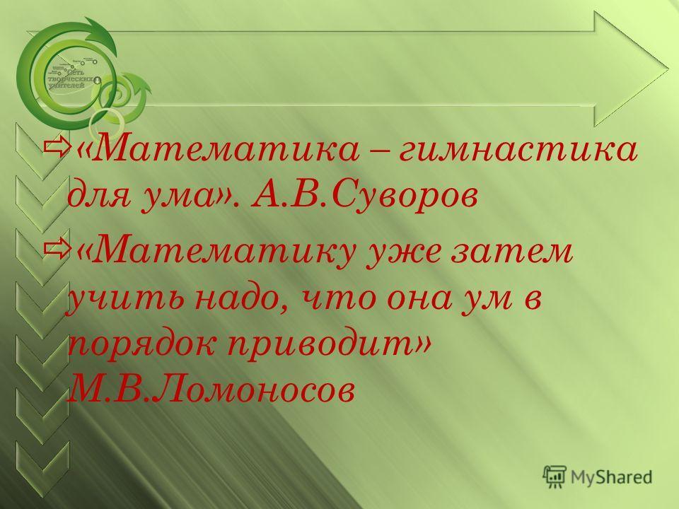 «Математика – гимнастика для ума». А.В.Суворов «Математику уже затем учить надо, что она ум в порядок приводит» М.В.Ломоносов