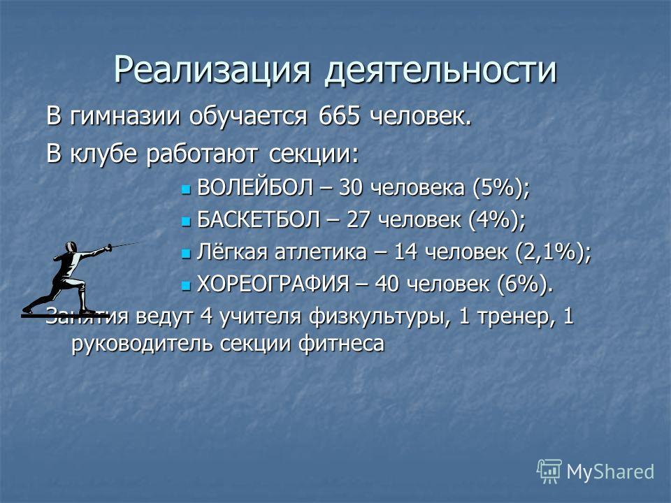 Реализация деятельности В гимназии обучается 665 человек. В клубе работают секции: ВОЛЕЙБОЛ – 30 человека (5%); БАСКЕТБОЛ – 27 человек (4%); Лёгкая атлетика – 14 человек (2,1%); ХОРЕОГРАФИЯ – 40 человек (6%). Занятия ведут 4 учителя физкультуры, 1 тр