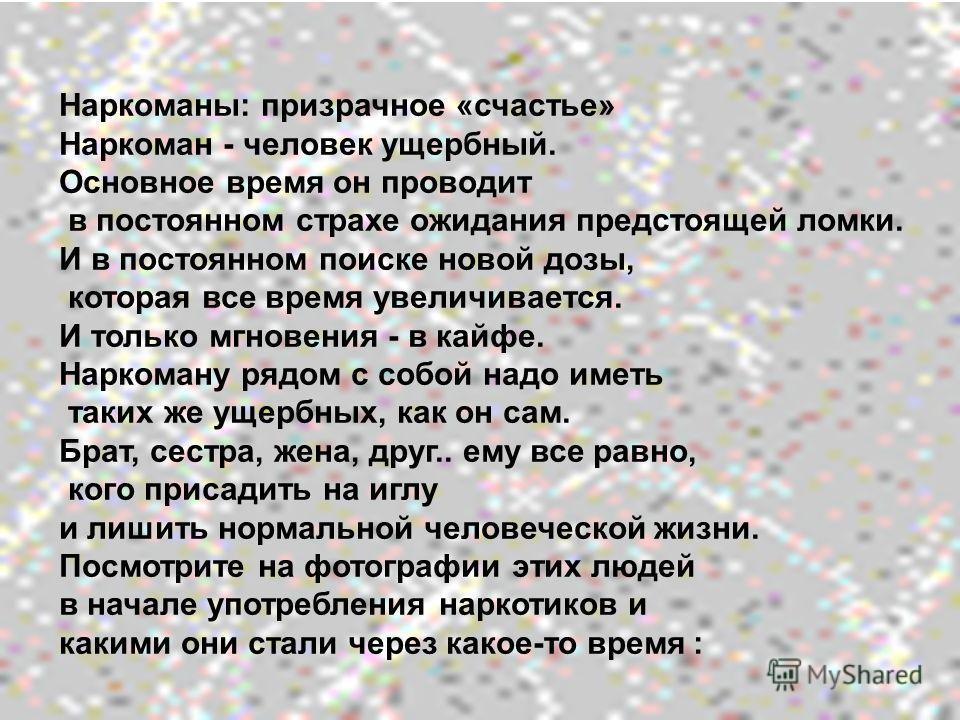 Наркоманы: призрачное «счастье» Наркоман - человек ущербный. Основное время он проводит в постоянном страхе ожидания предстоящей ломки. И в постоянном поиске новой дозы, которая все время увеличивается. И только мгновения - в кайфе. Наркоману рядом с