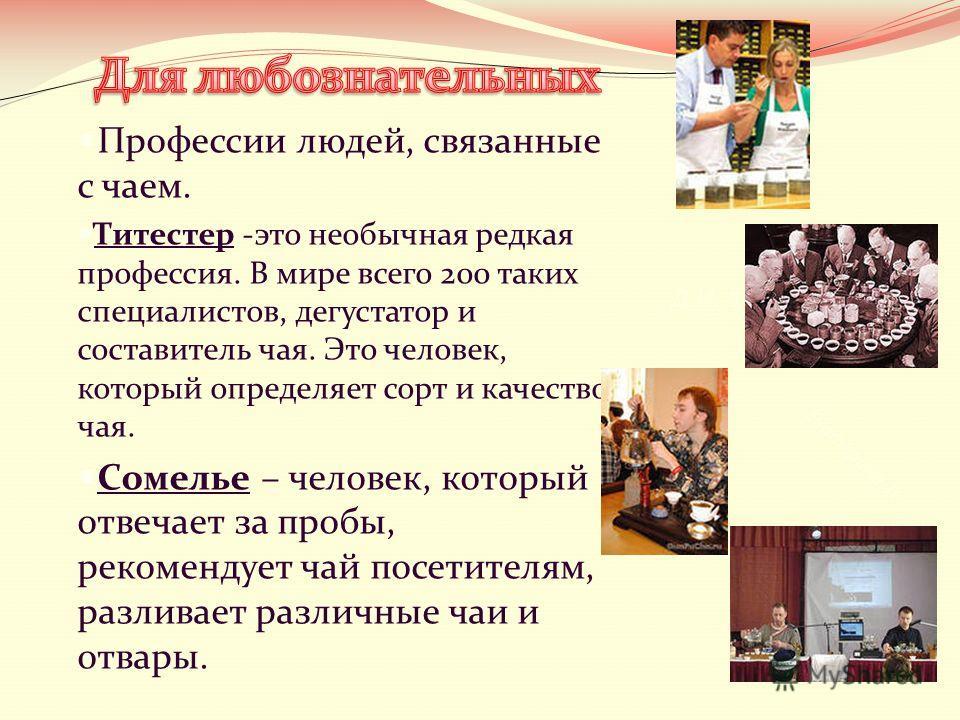 Профессии людей, связанные с чаем. Титестер -это необычная редкая профессия. В мире всего 200 таких специалистов, дегустатор и составитель чая. Это человек, который определяет сорт и качество чая. Сомелье – человек, который отвечает за пробы, рекомен
