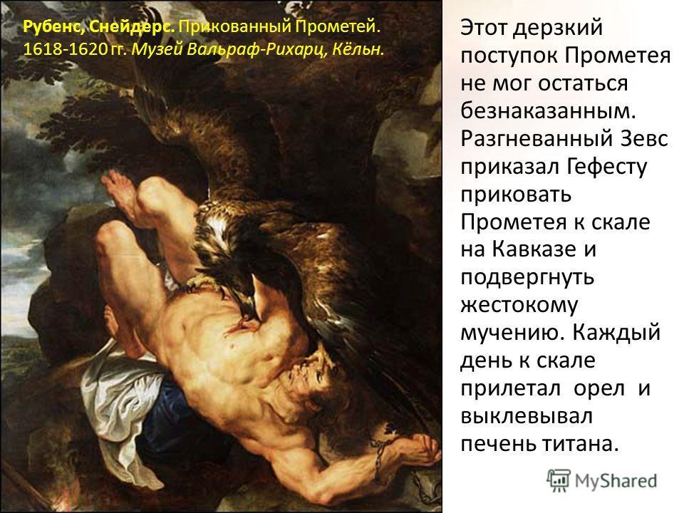 Этот дерзкий поступок Прометея не мог остаться безнаказанным. Разгневанный Зевс приказал Гефесту приковать Прометея к скале на Кавказе и подвергнуть жестокому мучению. Каждый день к скале прилетал орел и выклевывал печень титана. Рубенс, Снейдерс. Пр