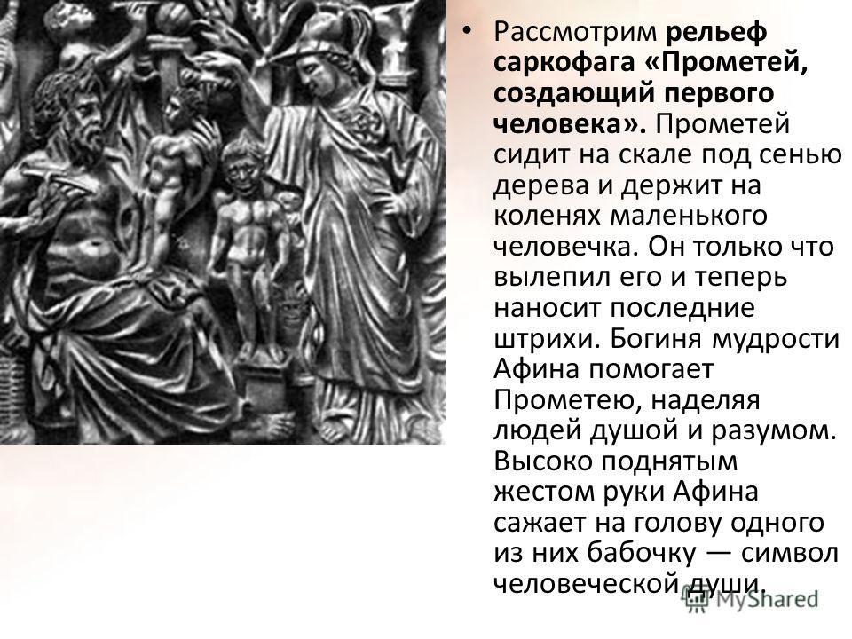 Рассмотрим рельеф саркофага «Прометей, создающий первого человека». Прометей сидит на скале под сенью дерева и держит на коленях маленького человечка. Он только что вылепил его и теперь наносит последние штрихи. Богиня мудрости Афина помогает Промете