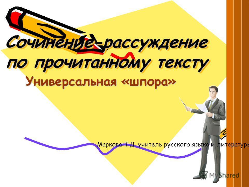 Сочинение-рассуждение по прочитанному тексту Универсальная «шпора» Маркова Т.Д. учитель русского языка и литературы