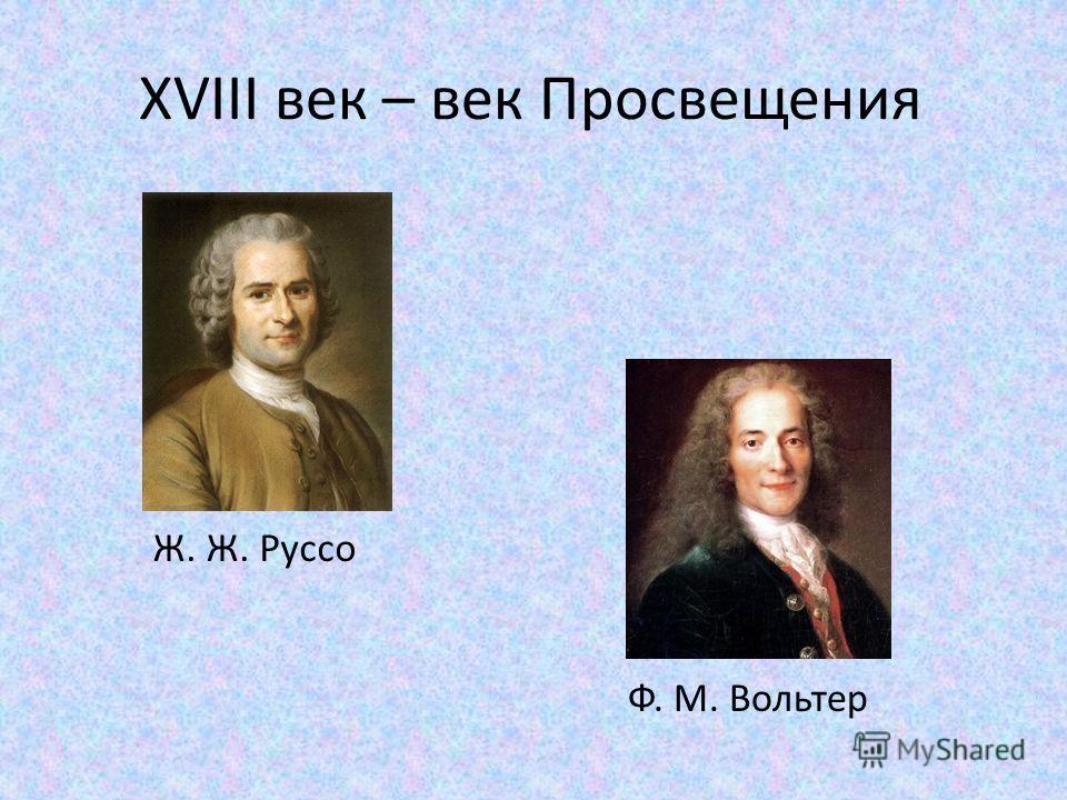 XVIII век – век Просвещения Ж. Ж. Руссо Ф. М. Вольтер
