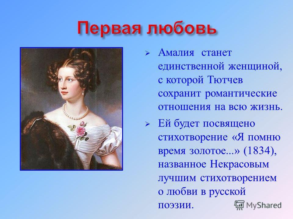 Амалия станет единственной женщиной, с которой Тютчев сохранит романтические отношения на всю жизнь. Ей будет посвящено стихотворение « Я помню время золотое...» (1834), названное Некрасовым лучшим стихотворением о любви в русской поэзии.