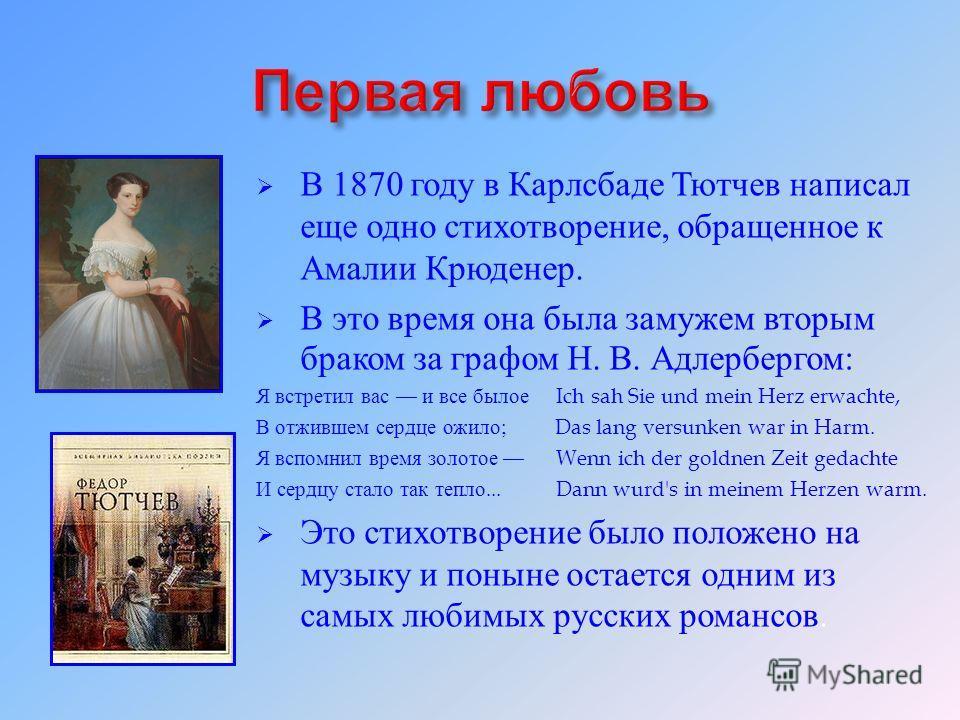 В 1870 году в Карлсбаде Тютчев написал еще одно стихотворение, обращенное к Амалии Крюденер. В это время она была замужем вторым браком за графом Н. В. Адлербергом : Я встретил вас и все былое Ich sah Sie und mein Herz erwachte, В отжившем сердце ожи