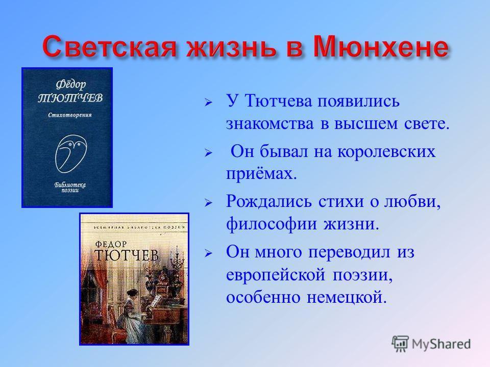 У Тютчева появились знакомства в высшем свете. Он бывал на королевских приёмах. Рождались стихи о любви, философии жизни. Он много переводил из европейской поэзии, особенно немецкой.