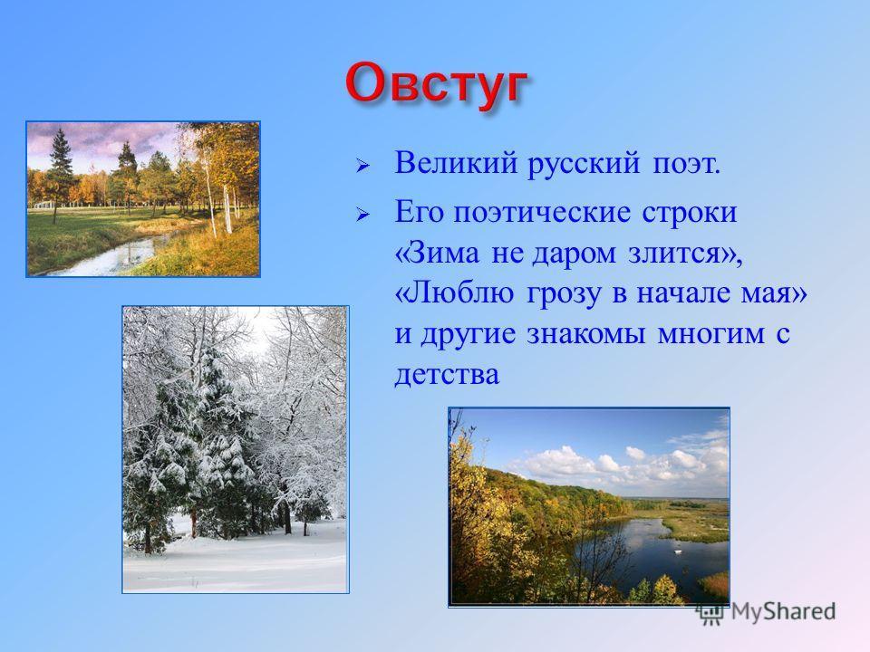 Великий русский поэт. Его поэтические строки « Зима не даром злится », « Люблю грозу в начале мая » и другие знакомы многим с детства