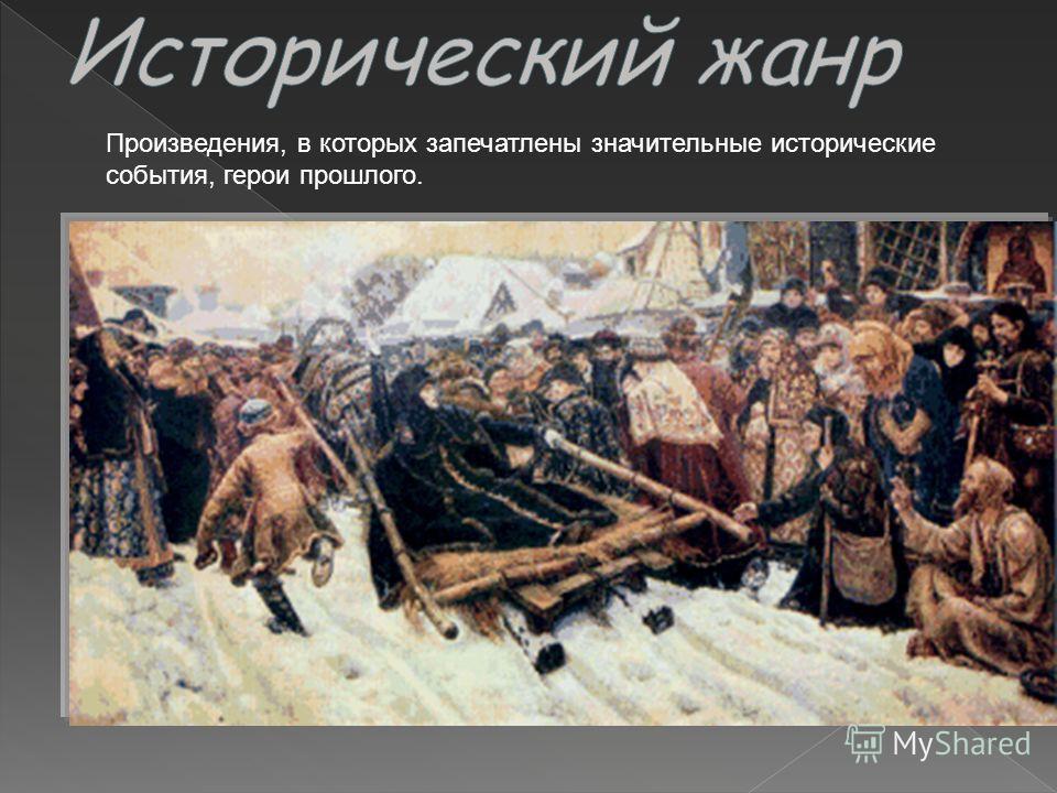 Произведения, в которых запечатлены значительные исторические события, герои прошлого.