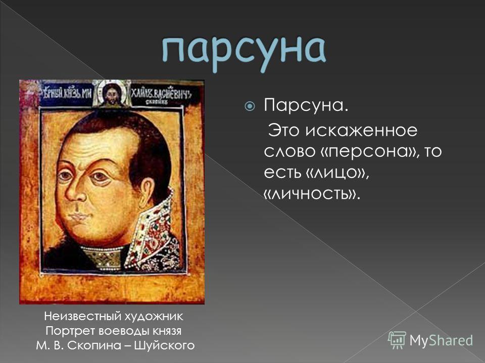 Парсуна. Это искаженное слово «персона», то есть «лицо», «личность». Неизвестный художник Портрет воеводы князя М. В. Скопина – Шуйского