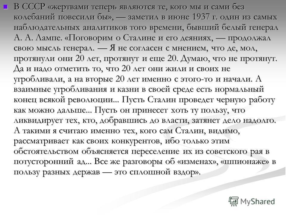 В СССР «жертвами теперь являются те, кого мы и сами без колебаний повесили бы», заметил в июне 1937 г. один из самых наблюдательных аналитиков того времени, бывший белый генерал А. А. Лампе. «Поговорим о Сталине и его деяниях, продолжал свою мысль ге