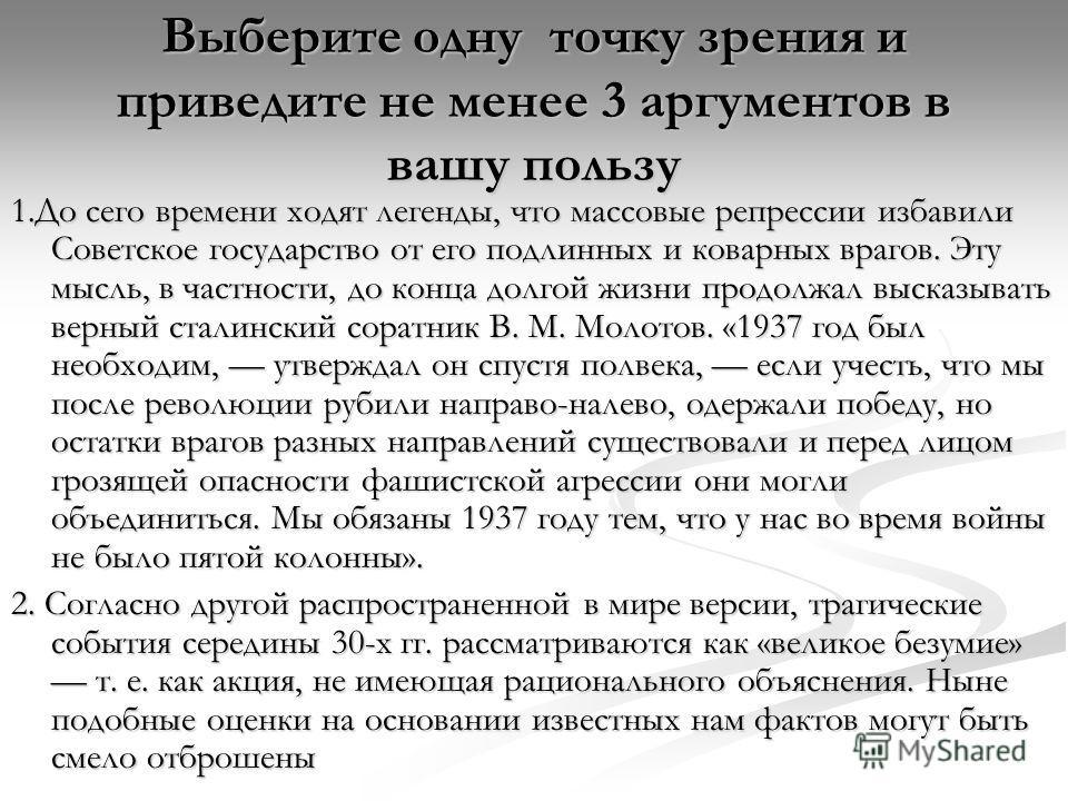 Выберите одну точку зрения и приведите не менее 3 аргументов в вашу пользу 1.До сего времени ходят легенды, что массовые репрессии избавили Советское государство от его подлинных и коварных врагов. Эту мысль, в частности, до конца долгой жизни продол
