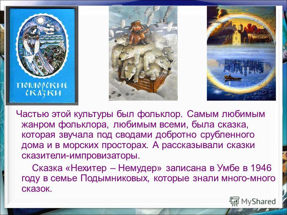 Частью этой культуры был фольклор. Самым любимым жанром фольклора, любимым всеми, была сказка, которая звучала под сводами добротно срубленного дома и в морских просторах. А рассказывали сказки сказители-импровизаторы. Сказка «Нехитер – Немудер» запи