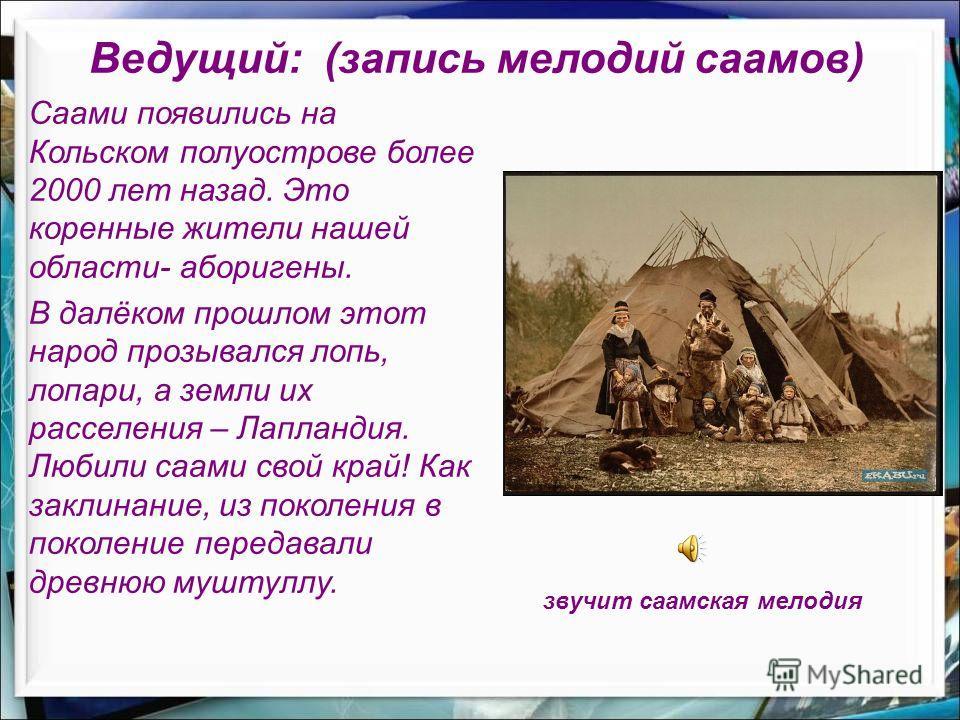 Саами появились на Кольском полуострове более 2000 лет назад. Это коренные жители нашей области- аборигены. В далёком прошлом этот народ прозывался лопь, лопари, а земли их расселения – Лапландия. Любили саами свой край! Как заклинание, из поколения