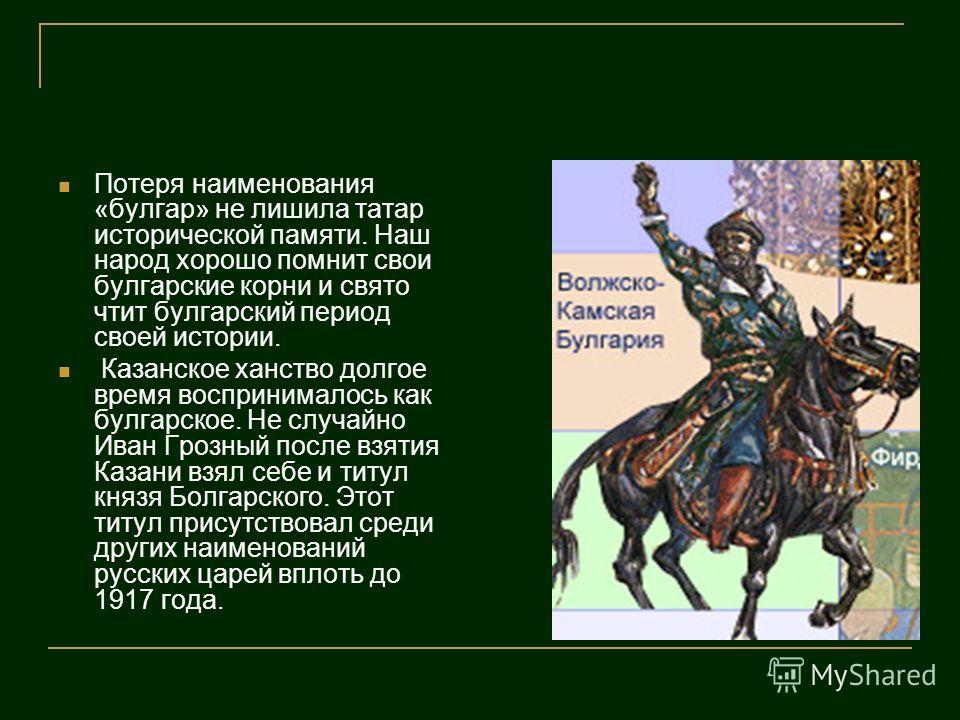 Потеря наименования «булгар» не лишила татар исторической памяти. Наш народ хорошо помнит свои булгарские корни и свято чтит булгарский период своей истории. Казанское ханство долгое время воспринималось как булгарское. Не случайно Иван Грозный после