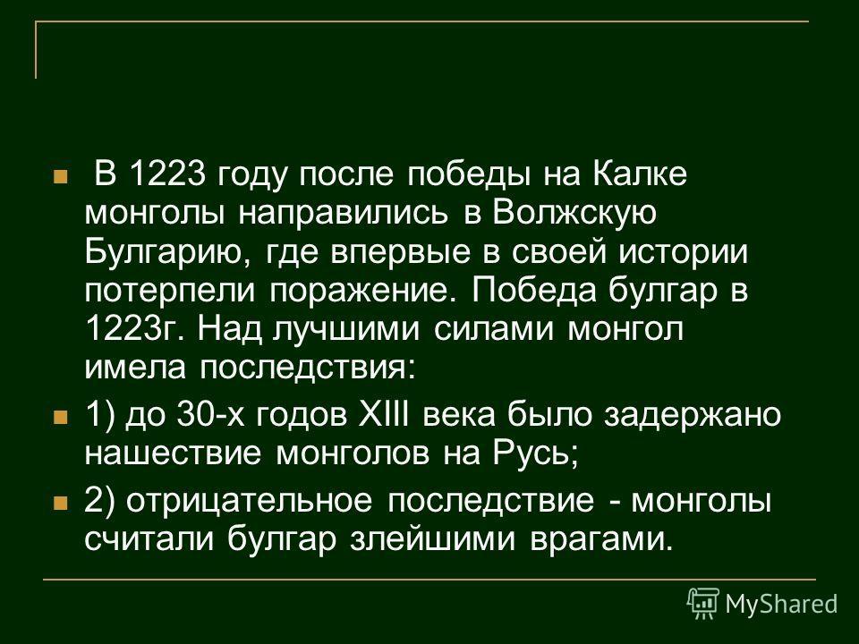 В 1223 году после победы на Калке монголы направились в Волжскую Булгарию, где впервые в своей истории потерпели поражение. Победа булгар в 1223г. Над лучшими силами монгол имела последствия: 1) до 30-х годов XIII века было задержано нашествие монгол