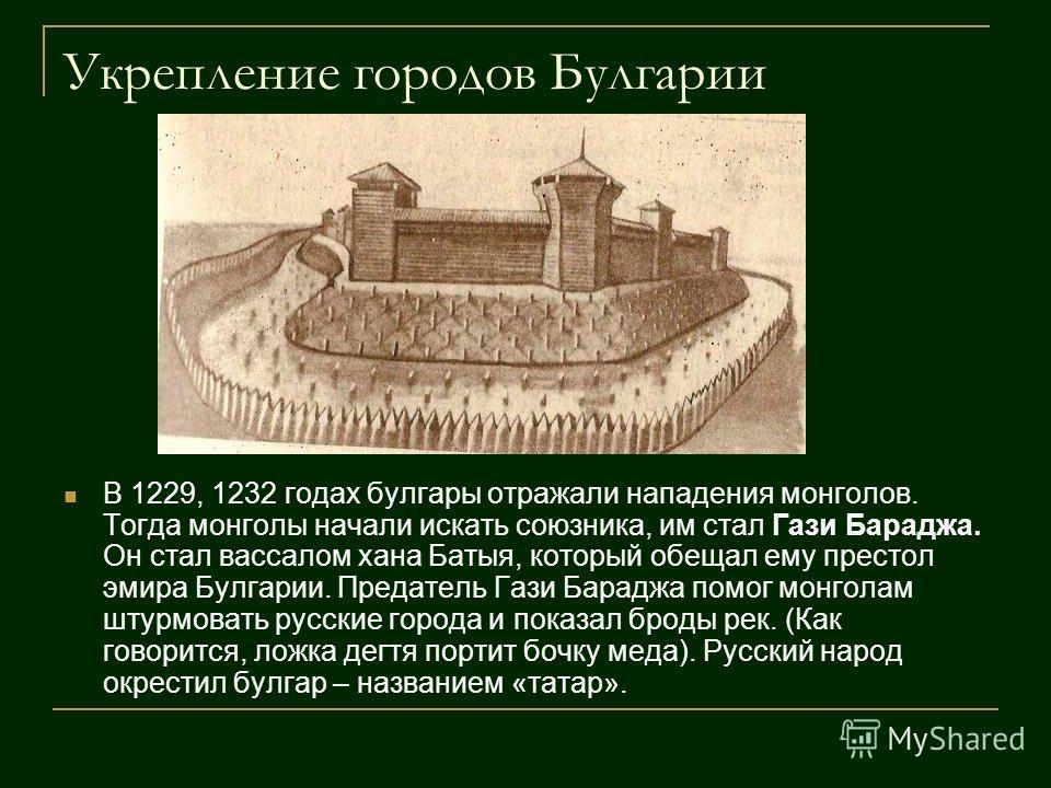 Укрепление городов Булгарии В 1229, 1232 годах булгары отражали нападения монголов. Тогда монголы начали искать союзника, им стал Гази Бараджа. Он стал вассалом хана Батыя, который обещал ему престол эмира Булгарии. Предатель Гази Бараджа помог монго