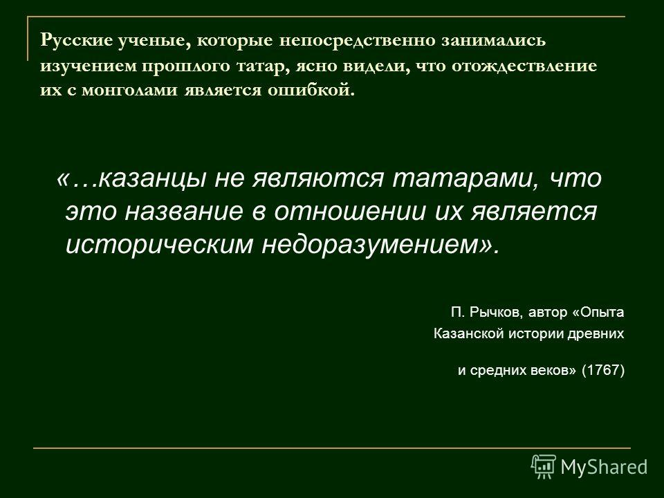 Русские ученые, которые непосредственно занимались изучением прошлого татар, ясно видели, что отождествление их с монголами является ошибкой. «…казанцы не являются татарами, что это название в отношении их является историческим недоразумением». П. Ры