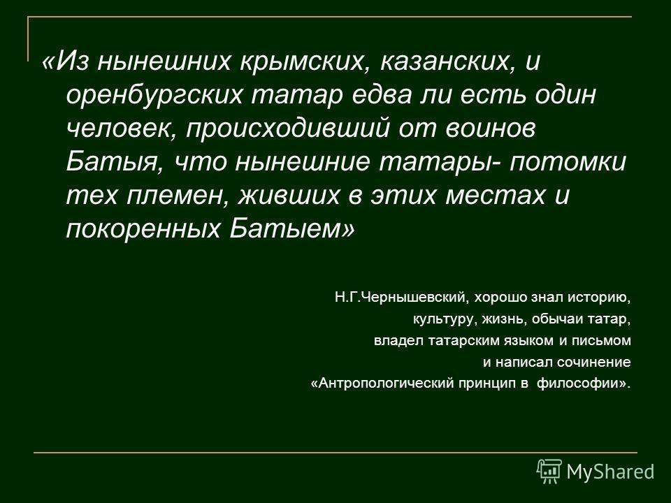 «Из нынешних крымских, казанских, и оренбургских татар едва ли есть один человек, происходивший от воинов Батыя, что нынешние татары- потомки тех племен, живших в этих местах и покоренных Батыем» Н.Г.Чернышевский, хорошо знал историю, культуру, жизнь