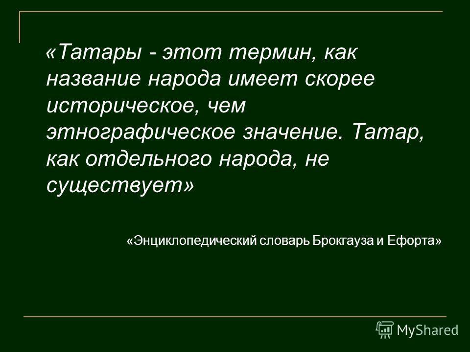 «Татары - этот термин, как название народа имеет скорее историческое, чем этнографическое значение. Татар, как отдельного народа, не существует» «Энциклопедический словарь Брокгауза и Ефорта»