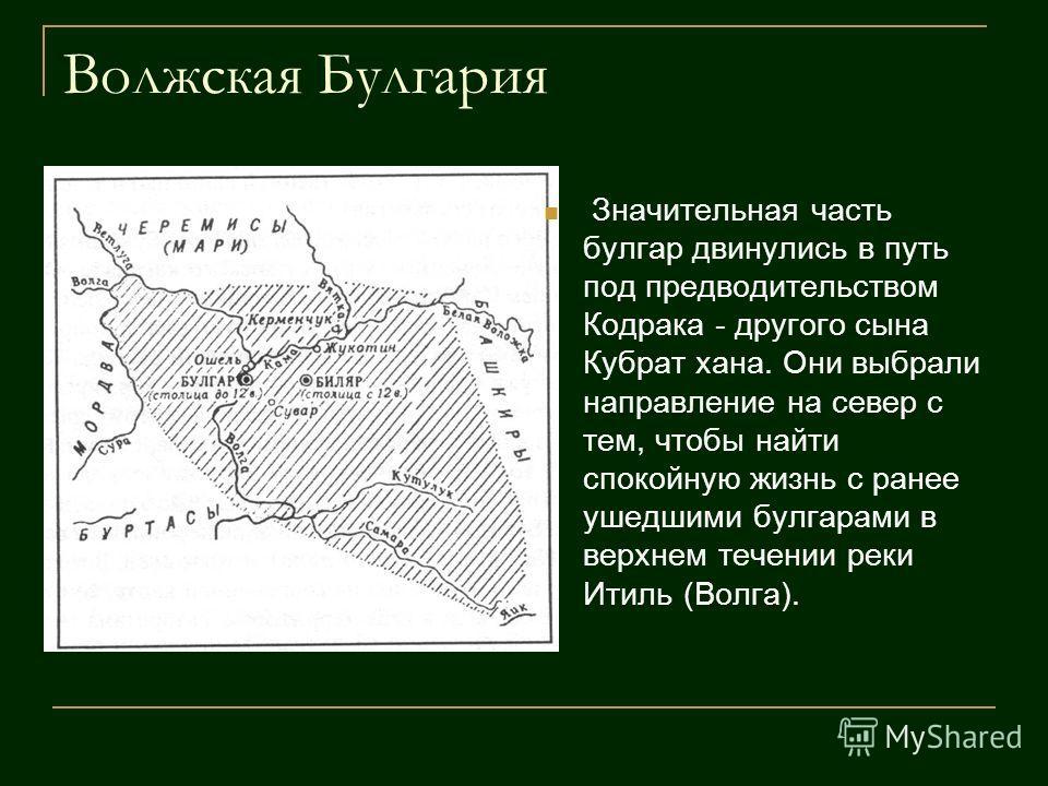 Волжская Булгария Значительная часть булгар двинулись в путь под предводительством Кодрака - другого сына Кубрат хана. Они выбрали направление на север с тем, чтобы найти спокойную жизнь с ранее ушедшими булгарами в верхнем течении реки Итиль (Волга)