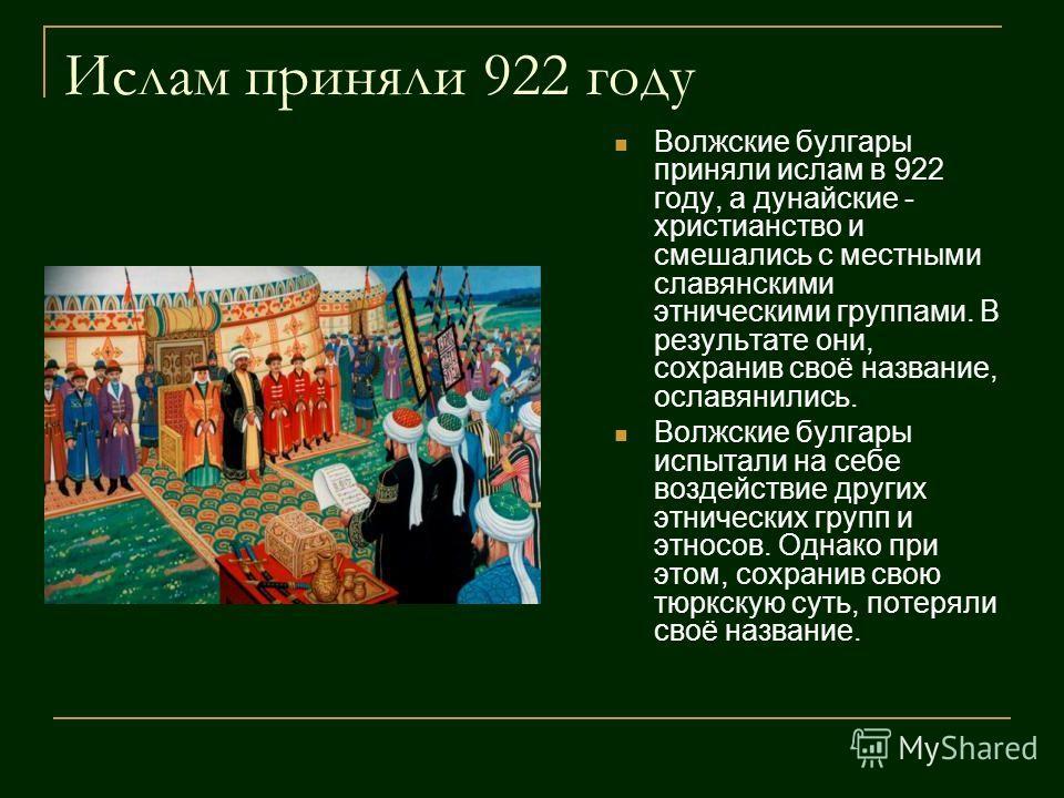Ислам приняли 922 году Волжские булгары приняли ислам в 922 году, а дунайские - христианство и смешались с местными славянскими этническими группами. В результате они, сохранив своё название, ославянились. Волжские булгары испытали на себе воздействи