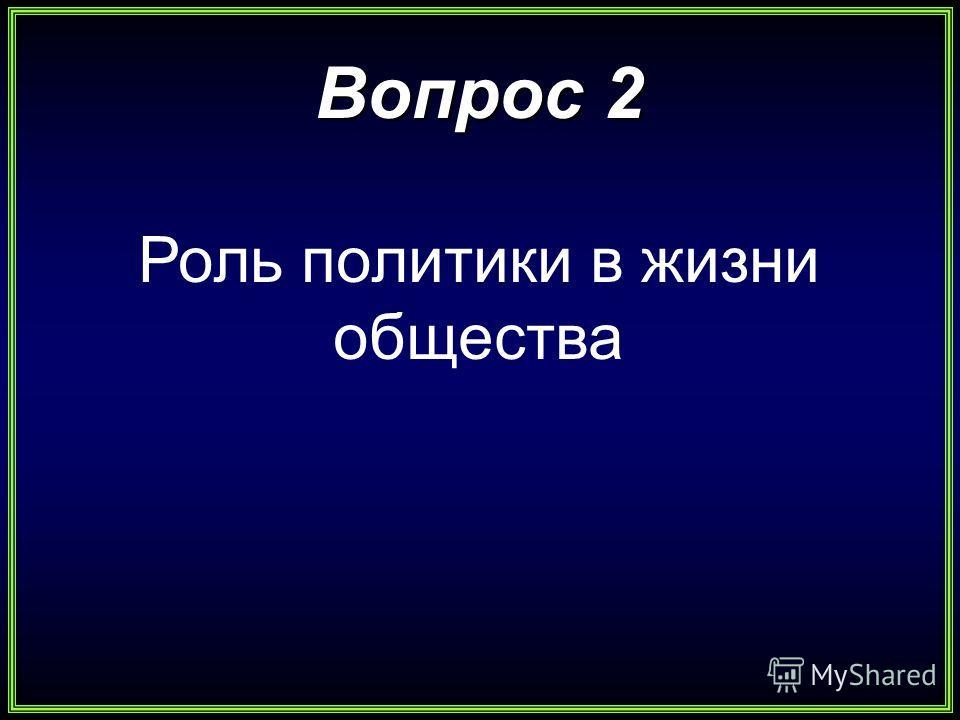 Вопрос 2 Роль политики в жизни общества
