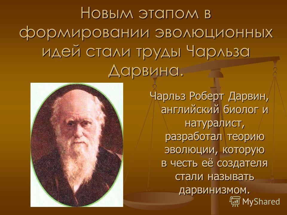 Новым этапом в формировании эволюционных идей стали труды Чарльза Дарвина. Чарльз Роберт Дарвин, английский биолог и натуралист, разработал теорию эволюции, которую в честь её создателя стали называть дарвинизмом.
