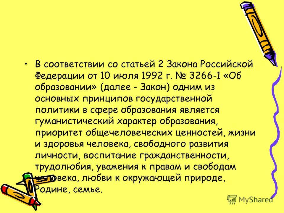 В соответствии со статьей 2 Закона Российской Федерации от 10 июля 1992 г. 3266-1 «Об образовании» (далее - Закон) одним из основных принципов государственной политики в сфере образования является гуманистический характер образования, приоритет общеч