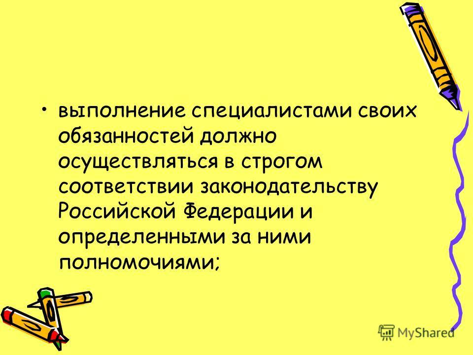 выполнение специалистами своих обязанностей должно осуществляться в строгом соответствии законодательству Российской Федерации и определенными за ними полномочиями;