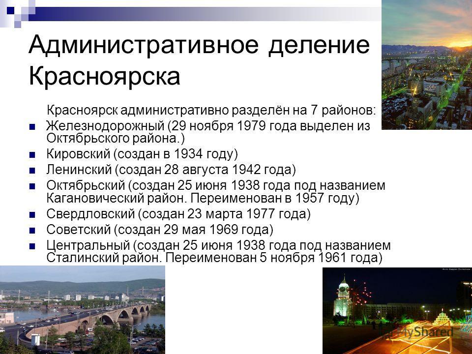 Административное деление Красноярска Красноярск административно разделён на 7 районов: Железнодорожный (29 ноября 1979 года выделен из Октябрьского района.) Кировский (создан в 1934 году) Ленинский (создан 28 августа 1942 года) Октябрьский (создан 25